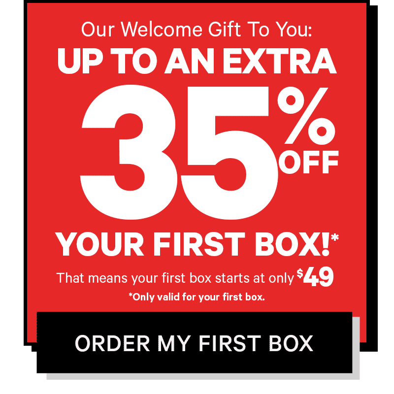 As a welcome present, we're giving you up to 35% off your first box!* That means your first box starts at only $55. *Only valid for your first box. ORDER YOUR BOX