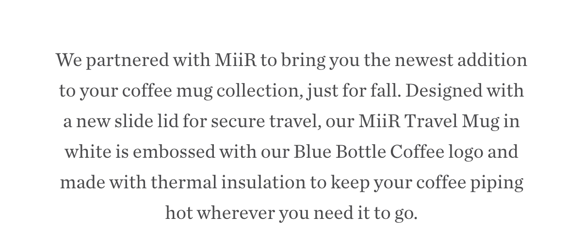 We partnered with MiiR to bring you the newest addition to your coffee mug collection, just for fall. Designed with a new slide lid for secure travel, our MiiR Travel Mug in white is embossed with our Blue Bottle Coffee logo and made with thermal insulation to keep your coffee piping hot wherever you need it to go.