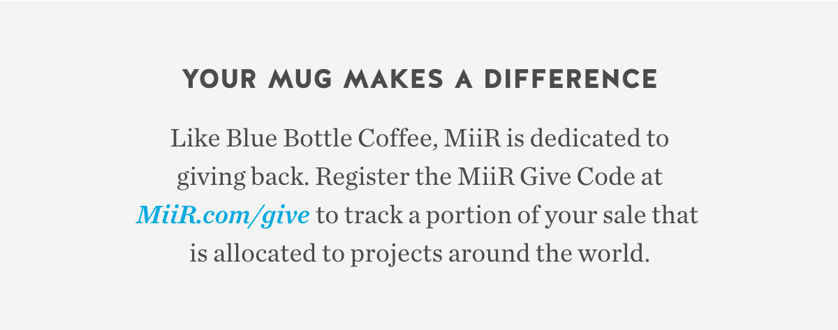 Your Mug Makes a Difference. Like Blue Bottle Coffee, MiiR is dedicated to giving back. Register the MiiR Give Code at MiiR.com/give to track a portion of your sale that is allocated to projects around the world.
