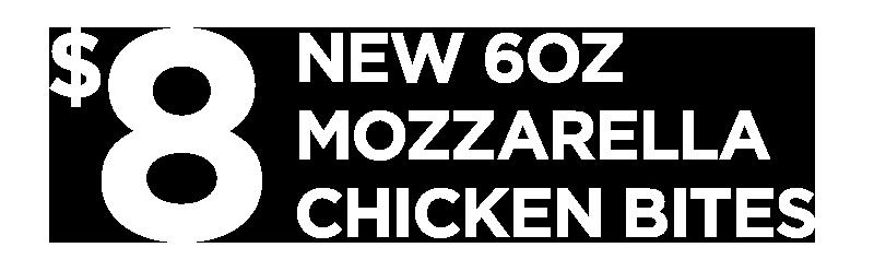 $8 New 6oz Mozzarella Chicken Bites