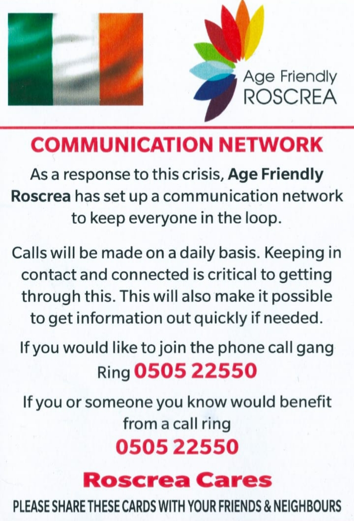 Age Friendly roscrea has set up a communication network to keep everyone in the loop calls will be made on a daily nasis if you would like to join the phone call gang ring or you or someone you know would benefit from a call ring 0505 22550