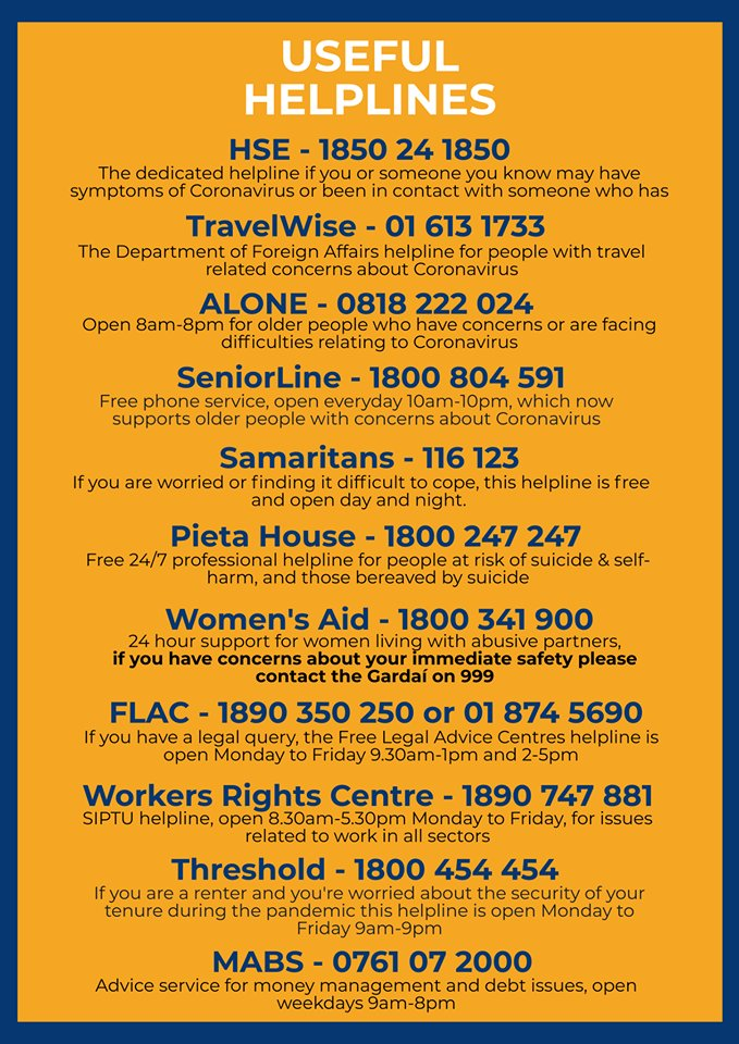 Useful helplines HSE 1850 24 1850 Alone 0818 22 024 SeniorLine 1800 804 591 Samaritans 116 123 Pieta House 1800 247 247 Women's Aid 1800 341 900 Flac 1890 350 250 or 01 874 5690 Workers rights centre 1890 747 881 Threshold 1800 454 454 MABS 0761 07 2000 TravelWise 01 613 17733